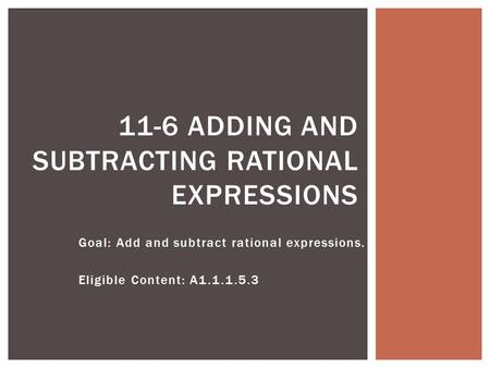 Goal: Add and subtract rational expressions. Eligible Content: A1.1.1.5.3 11-6 ADDING AND SUBTRACTING RATIONAL EXPRESSIONS.