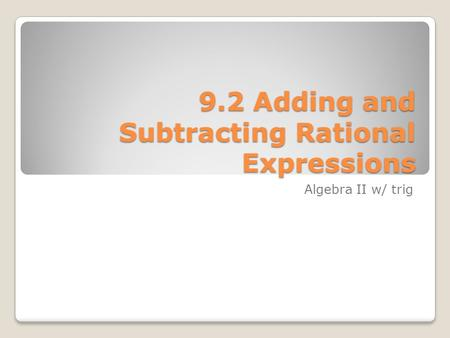 9.2 Adding and Subtracting Rational Expressions Algebra II w/ trig.