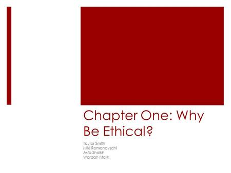 Chapter One: Why Be Ethical? Taylor Smith Miki Romanovschi Asfa Shaikh Wardah Malik.