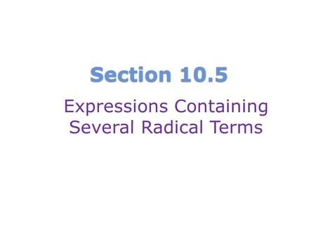 Section 10.5 Expressions Containing Several Radical Terms.