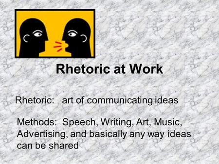 Rhetoric at Work Rhetoric: art of communicating ideas Methods: Speech, Writing, Art, Music, Advertising, and basically any way ideas can be shared.
