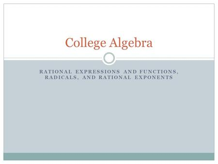 RATIONAL EXPRESSIONS AND FUNCTIONS, RADICALS, AND RATIONAL EXPONENTS College Algebra.