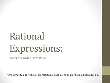 Rational Expressions: Multiply & Divide Polynomials Aim: Simplify a polynomial expression by multiplying and/or dividing polynomials.