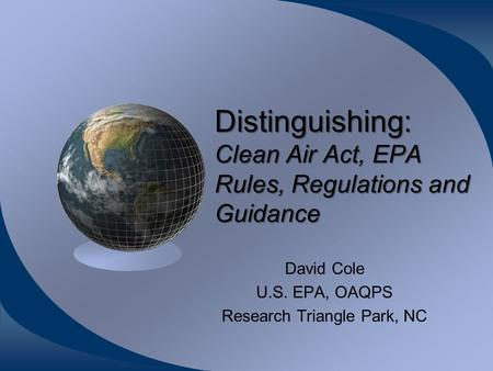 Distinguishing: Clean Air Act, EPA Rules, Regulations and Guidance David Cole U.S. EPA, OAQPS Research Triangle Park, NC.