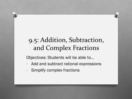 9.5: Addition, Subtraction, and Complex Fractions Objectives: Students will be able to… Add and subtract rational expressions Simplify complex fractions.