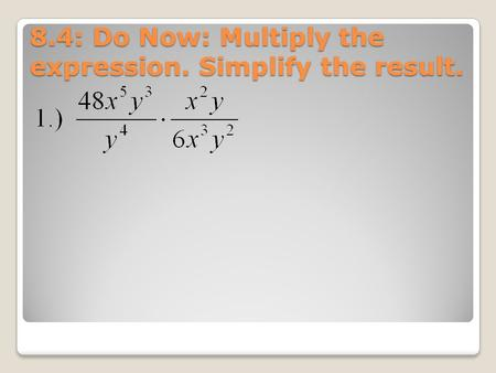 8.4: Do Now: Multiply the expression. Simplify the result.