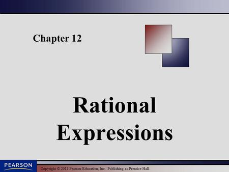 Copyright © 2011 Pearson Education, Inc. Publishing as Prentice Hall. Chapter 12 Rational Expressions.