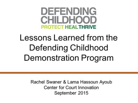Lessons Learned from the Defending Childhood Demonstration Program Rachel Swaner & Lama Hassoun Ayoub Center for Court Innovation September 2015.