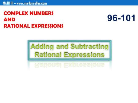 MATH III – www.marlonrelles.com COMPLEX NUMBERS AND RATIONAL EXPRESSIONS 96-101.