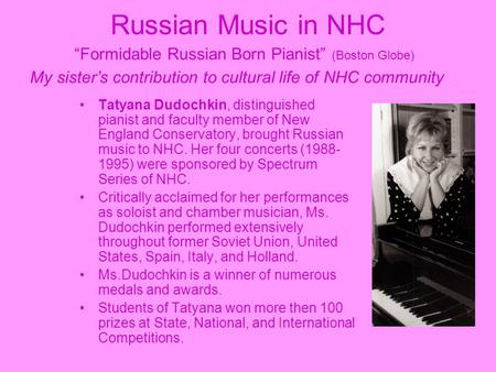 "Russian Music in NHC ""Formidable Russian Born Pianist"" (Boston Globe) My sister's contribution to cultural life of NHC community Tatyana Dudochkin, distinguished."
