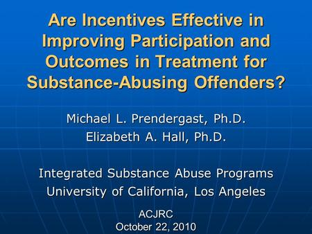 Are Incentives Effective in Improving Participation and Outcomes in Treatment for Substance-Abusing Offenders? Michael L. Prendergast, Ph.D. Elizabeth.