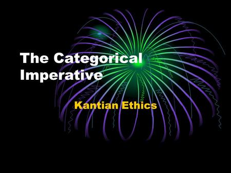 The Categorical Imperative Kantian Ethics. Learning Intentions and Outcomes You will: Investigate the three formulations of the Categorical Imperative.