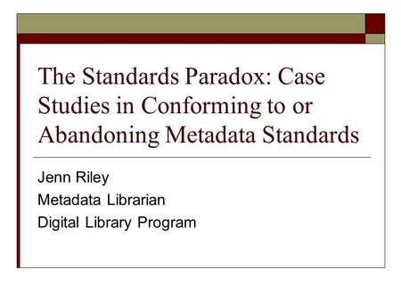 The Standards Paradox: Case Studies in Conforming to or Abandoning Metadata Standards Jenn Riley Metadata Librarian Digital Library Program.