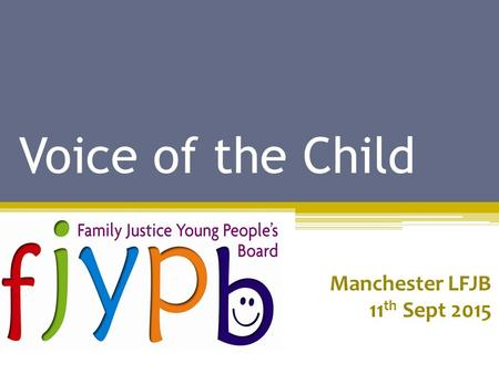 Voice of the Child Manchester LFJB 11 th Sept 2015.