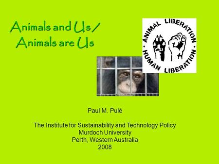 Paul M. Pulé The Institute for Sustainability and Technology Policy Murdoch University Perth, Western Australia 2008 Animals and Us / Animals are Us.