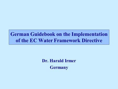 German Guidebook on the Implementation of the EC Water Framework Directive Dr. Harald Irmer Germany.