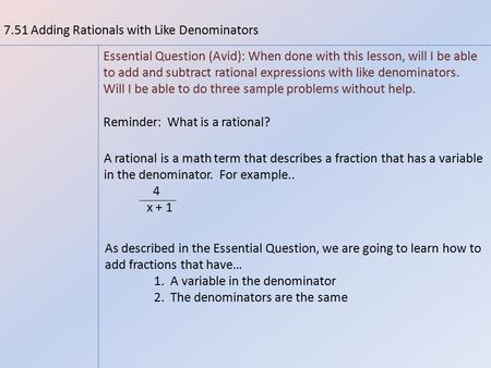 7.51 Adding Rationals with Like Denominators Essential Question (Avid): When done with this lesson, will I be able to add and subtract rational expressions.