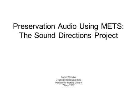 Preservation Audio Using METS: The Sound Directions Project Robin Wendler Harvard University Library 7 May 2007.