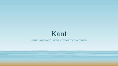 Kant ETHICS WITHOUT DIVINE AUTHORITY CONTINUED. Recap of Key terms from last lesson Rationalism Empiricism Deontological Absolute Innate Morality.