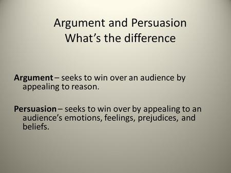 Argument – seeks to win over an audience by appealing to reason. Persuasion – seeks to win over by appealing to an audience's emotions, feelings, prejudices,