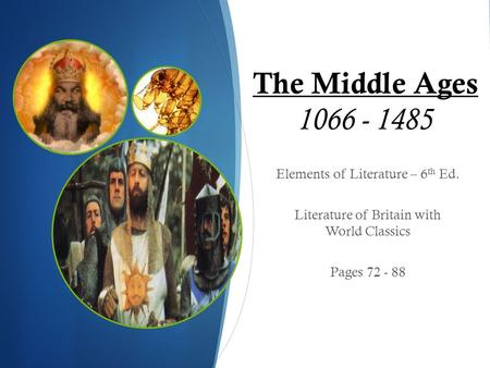 The Middle Ages 1066 - 1485 Elements of Literature – 6 th Ed. Literature of Britain with World Classics Pages 72 - 88.