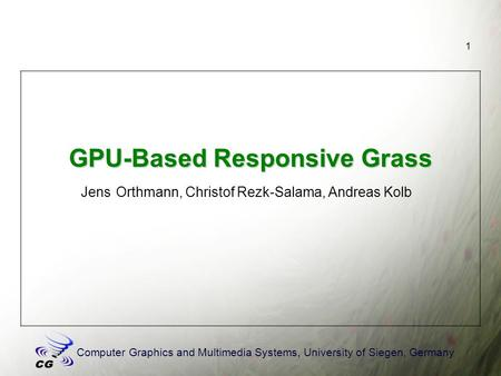 Computer Graphics and Multimedia Systems, University of Siegen, Germany 1 GPU-Based Responsive Grass Jens Orthmann, Christof Rezk-Salama, Andreas Kolb.