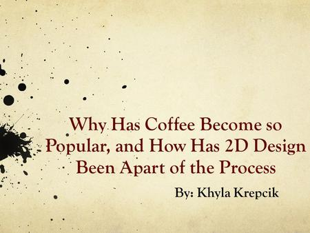 Why Has Coffee Become so Popular, and How Has 2D Design Been Apart of the Process By: Khyla Krepcik.