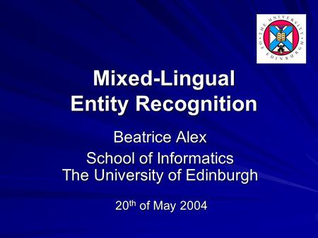 20 th of May 2004 Beatrice Alex School of Informatics The University of Edinburgh Mixed-Lingual Entity Recognition.