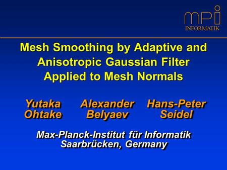 INFORMATIK Mesh Smoothing by Adaptive and Anisotropic Gaussian Filter Applied to Mesh Normals Max-Planck-Institut für Informatik Saarbrücken, Germany Yutaka.