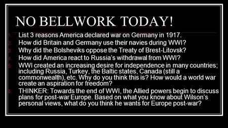 NO BELLWORK TODAY! 1. List 3 reasons America declared war on Germany in 1917. 2. How did Britain and Germany use their navies during WWI? 3. Why did the.