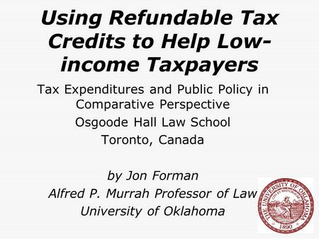 Using Refundable Tax Credits to Help Low- income Taxpayers Tax Expenditures and Public Policy in Comparative Perspective Osgoode Hall Law School Toronto,