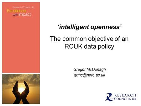 'intelligent openness' The common objective of an RCUK data policy Gregor McDonagh