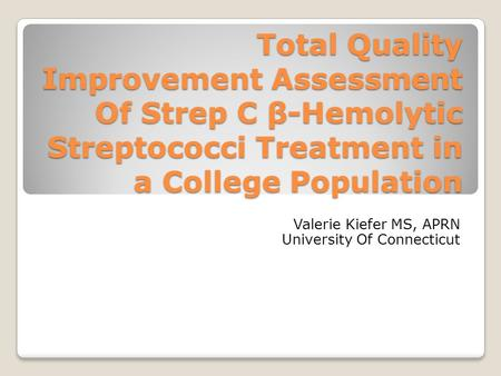 Total Quality Improvement Assessment Of Strep C β-Hemolytic Streptococci Treatment in a College Population Valerie Kiefer MS, APRN University Of Connecticut.