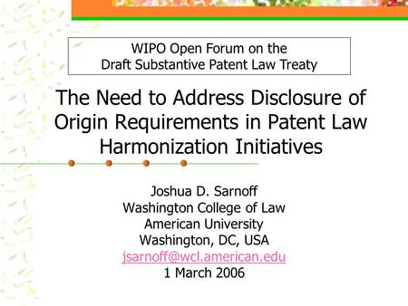 The Need to Address Disclosure of Origin Requirements in Patent Law Harmonization Initiatives Joshua D. Sarnoff Washington College of Law American University.