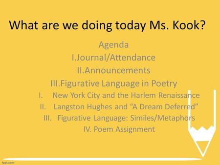What are we doing today Ms. Kook? Agenda I.Journal/Attendance II.Announcements III.Figurative Language in Poetry I.New York City and the Harlem Renaissance.
