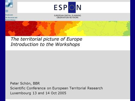 Peter Schön, BBR Scientific Conference on European Territorial Research Luxembourg 13 and 14 Oct 2005 The territorial picture of Europe Introduction to.