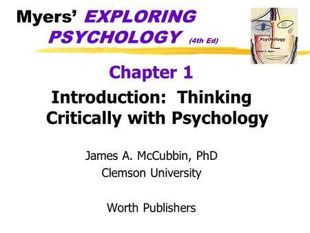 Myers' EXPLORING PSYCHOLOGY (4th Ed) Chapter 1 Introduction: Thinking Critically with Psychology James A. McCubbin, PhD Clemson University Worth Publishers.