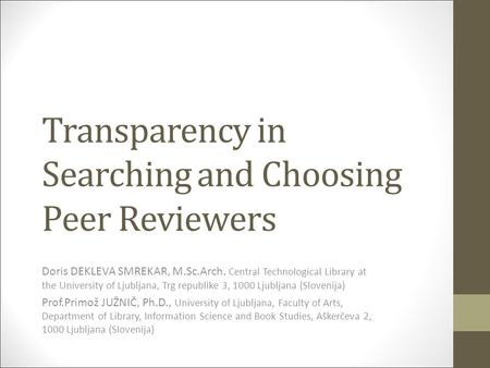 Transparency in Searching and Choosing Peer Reviewers Doris DEKLEVA SMREKAR, M.Sc.Arch. Central Technological Library at the University of Ljubljana, Trg.