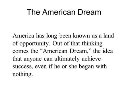 "The American Dream America has long been known as a land of opportunity. Out of that thinking comes the ""American Dream,"" the idea that anyone can ultimately."