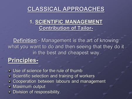 CLASSICAL APPROACHES 1. SCIENTIFIC MANAGEMENT Contribution of Tailor- Definition:- Management is the art of knowing what you want to do and then seeing.