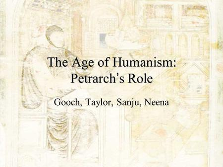 The Age of Humanism: Petrarch ' s Role Gooch, Taylor, Sanju, Neena.