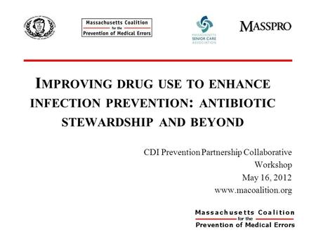 I MPROVING DRUG USE TO ENHANCE INFECTION PREVENTION : ANTIBIOTIC STEWARDSHIP AND BEYOND CDI Prevention Partnership Collaborative Workshop May 16, 2012.