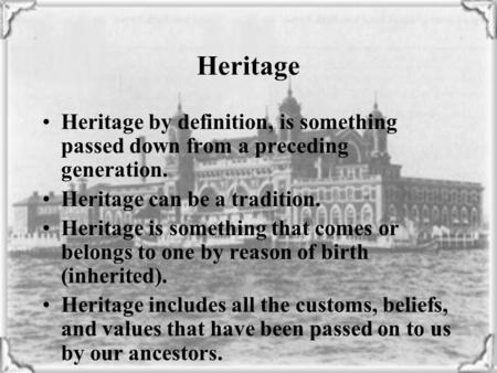 Heritage by definition, is something passed down from a preceding generation. Heritage can be a tradition. Heritage is something that comes or belongs.