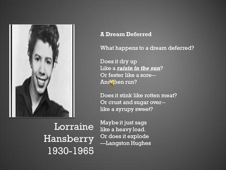 Lorraine Hansberry 1930-1965 A Dream Deferred What happens to a dream deferred? Does it dry up Like a raisin in the sun? Or fester like a sore-- And then.