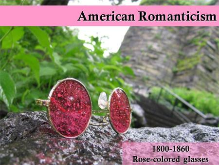 American Romanticism 1800-1860 Rose-colored glasses.
