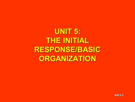 A/V 5-1 UNIT 5: THE INITIAL RESPONSE/BASIC ORGANIZATION.