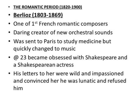 THE ROMANTIC PERIOD (1820-1900) Berlioz (1803-1869) One of 1 st French romantic composers Daring creator of new orchestral sounds Was sent to Paris to.
