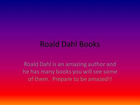 Roald Dahl Books Roald Dahl is an amazing author and he has many books you will see some of them. Prepare to be amazed!!