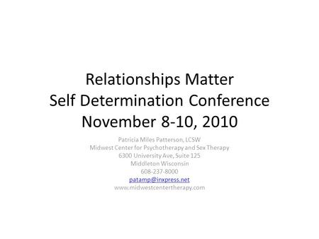 Relationships Matter Self Determination Conference November 8-10, 2010 Patricia Miles Patterson, LCSW Midwest Center for Psychotherapy and Sex Therapy.