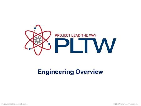 Engineering Overview © 2012 Project Lead The Way, Inc.Introduction to Engineering Design.